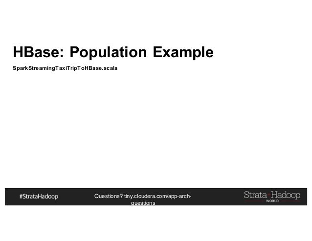 Questions? tiny.cloudera.com/app-arch- questions HBase: Population Example SparkStreamingTaxiTripToHBase.scala