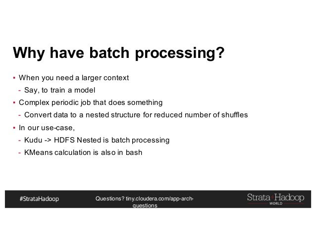 Questions? tiny.cloudera.com/app-arch- questions Why have batch processing? ▪ When you need a larger context - Say, to tra...