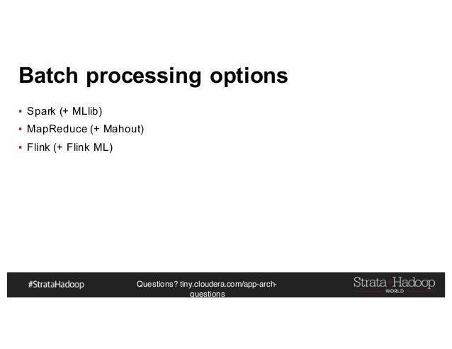 Questions? tiny.cloudera.com/app-arch- questions Batch processing options ▪ Spark (+ MLlib) ▪ MapReduce (+ Mahout) ▪ Flink...