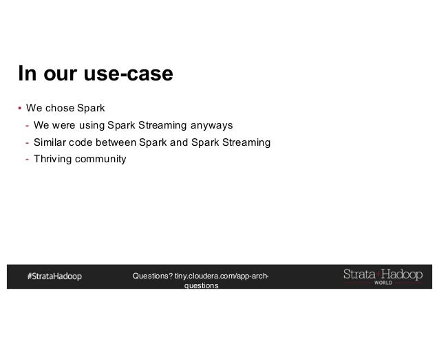 Questions? tiny.cloudera.com/app-arch- questions In our use-case ▪ We chose Spark - We were using Spark Streaming anyways ...