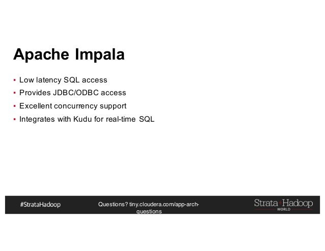 Questions? tiny.cloudera.com/app-arch- questions Apache Impala ▪ Low latency SQL access ▪ Provides JDBC/ODBC access ▪ Exce...