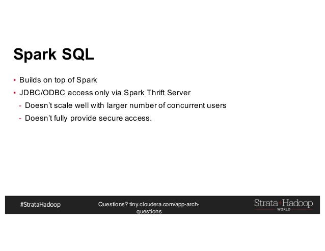 Questions? tiny.cloudera.com/app-arch- questions Spark SQL ▪ Builds on top of Spark ▪ JDBC/ODBC access only via Spark Thri...