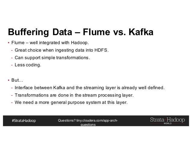 Questions? tiny.cloudera.com/app-arch- questions Buffering Data – Flume vs. Kafka ▪ Flume – well integrated with Hadoop. -...