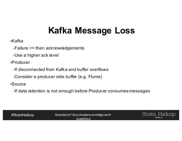 Questions? tiny.cloudera.com/app-arch- questions Kafka Message Loss ▪Kafka -Failure >= then acknowledgements -Use a higher...