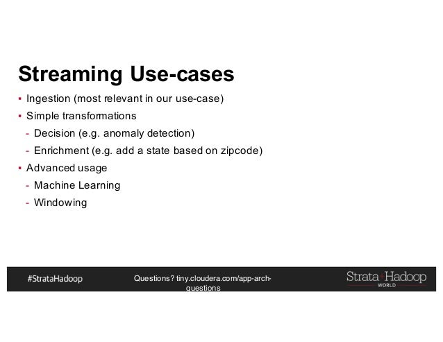 Questions? tiny.cloudera.com/app-arch- questions Streaming Use-cases ▪ Ingestion (most relevant in our use-case) ▪ Simple ...