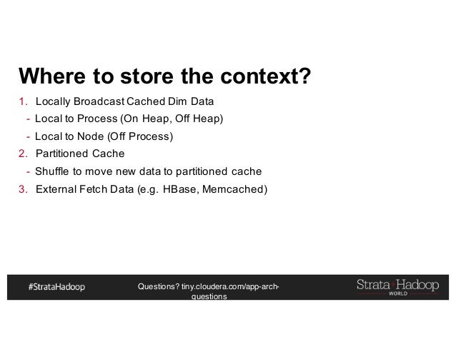 Questions? tiny.cloudera.com/app-arch- questions Where to store the context? 1. Locally Broadcast Cached Dim Data - Local ...