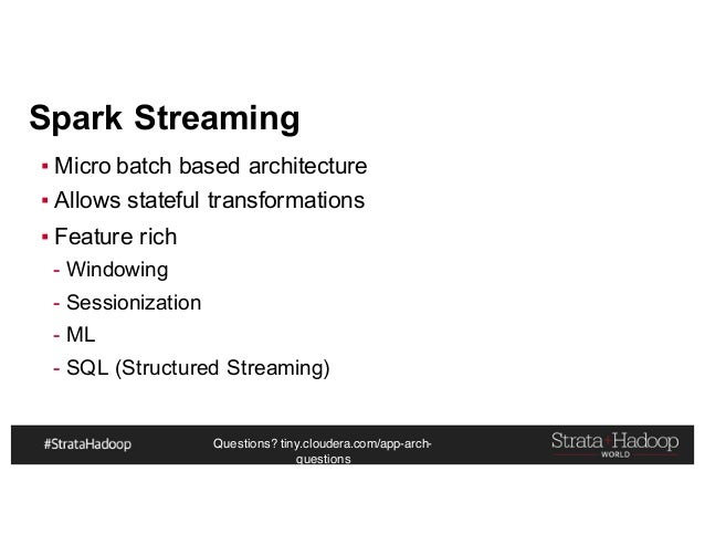 Questions? tiny.cloudera.com/app-arch- questions Spark Streaming ▪ Micro batch based architecture ▪ Allows stateful transf...