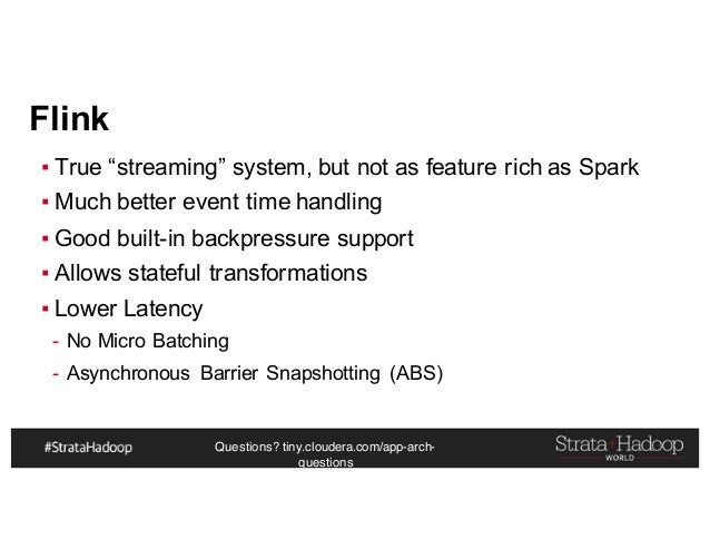 """Questions? tiny.cloudera.com/app-arch- questions Flink ▪ True """"streaming"""" system, but not as feature rich as Spark ▪ Much ..."""
