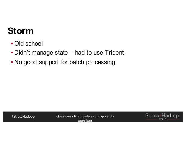 Questions? tiny.cloudera.com/app-arch- questions Storm ▪ Old school ▪ Didn't manage state – had to use Trident ▪ No good s...