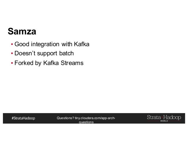 Questions? tiny.cloudera.com/app-arch- questions Samza ▪ Good integration with Kafka ▪ Doesn't support batch ▪ Forked by K...