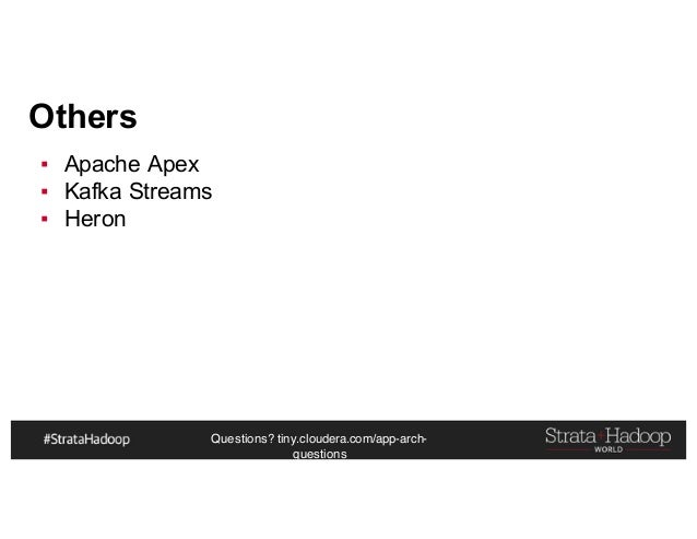 Questions? tiny.cloudera.com/app-arch- questions Others ▪ Apache Apex ▪ Kafka Streams ▪ Heron