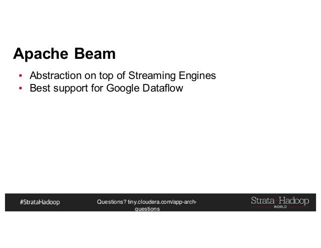 Questions? tiny.cloudera.com/app-arch- questions Apache Beam ▪ Abstraction on top of Streaming Engines ▪ Best support for ...
