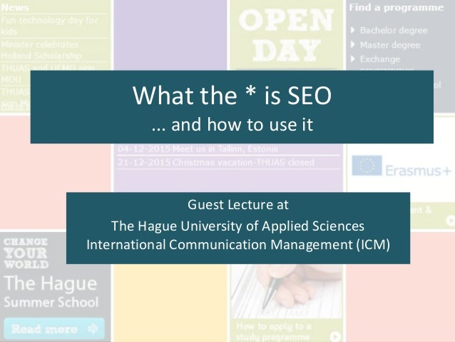What the * is SEO ... and how to use it Guest Lecture at The Hague University of Applied Sciences International Communicat...