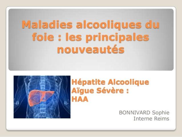 Maladies alcooliques du foie : les principales      nouveautés        Hépatite Alcoolique        Aïgue Sévère :        HAA...