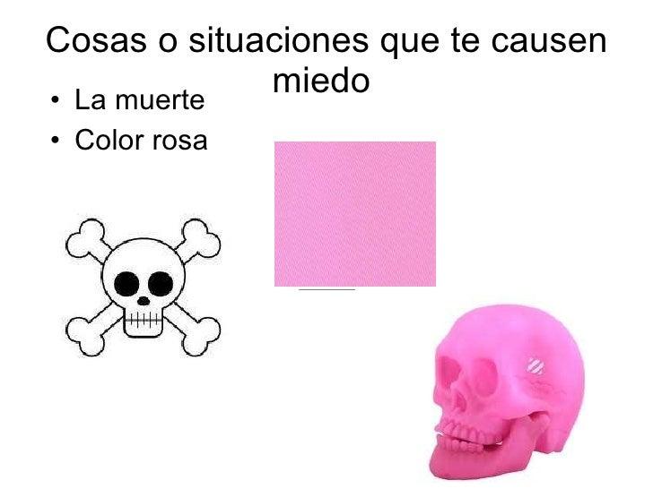 Cosas o situaciones que te causen miedo  <ul><li>La muerte  </li></ul><ul><li>Color rosa  </li></ul>
