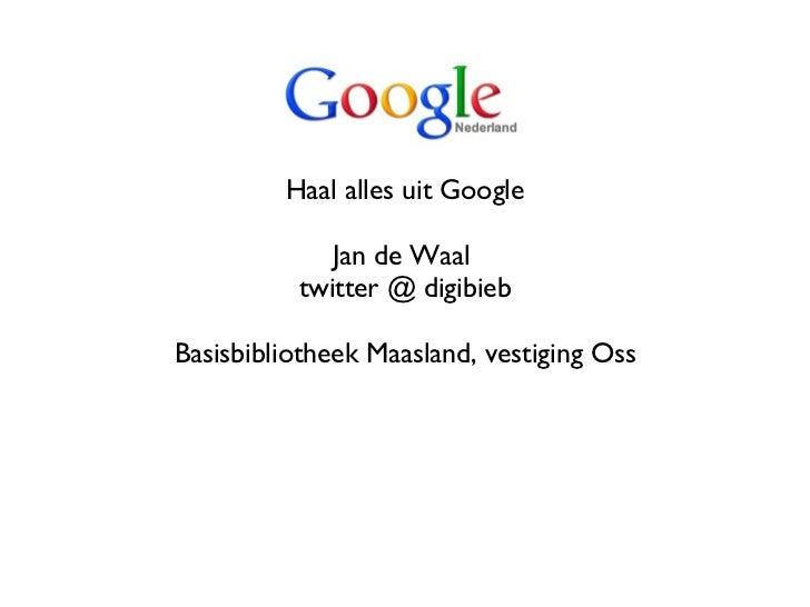 <ul><li>Haal alles uit Google </li></ul><ul><li>Jan de Waal  </li></ul><ul><li>twitter @ digibieb </li></ul><ul><li>Basisb...