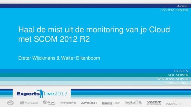 Haal de mist uit de monitoring van je Cloud met SCOM 2012 R2 Dieter Wijckmans & Walter Eikenboom