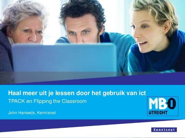 Haal meer uit je lessen door het gebruik van ict TPACK en Flipping the Classroom John Hanswijk, Kennisnet