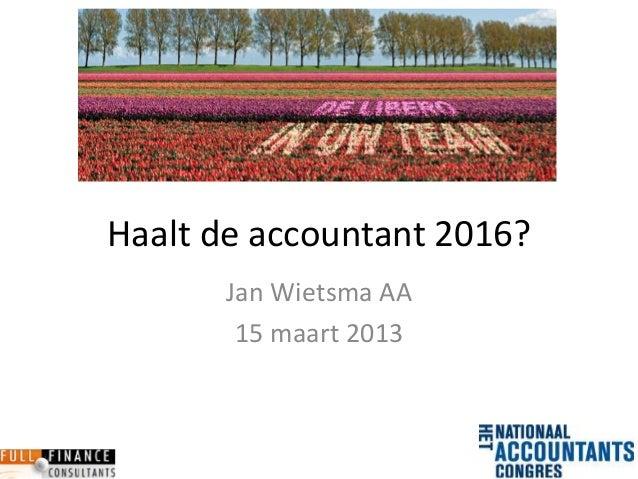 Haalt de accountant 2016?       Jan Wietsma AA        15 maart 2013