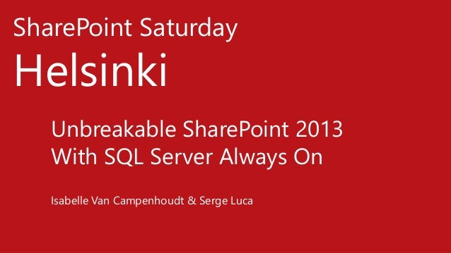 SharePoint Saturday Helsinki Unbreakable SharePoint 2013 With SQL Server Always On Isabelle Van Campenhoudt & Serge Luca