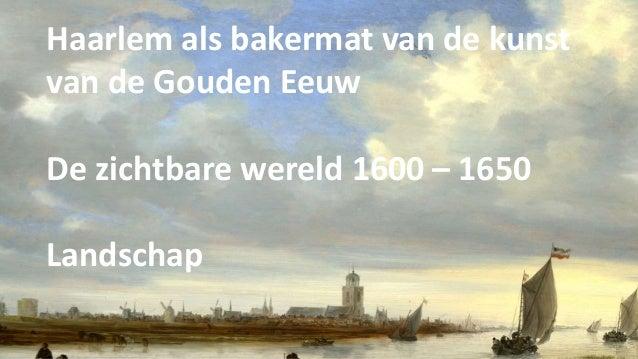 Haarlem als bakermat van de kunst van de Gouden Eeuw De zichtbare wereld 1600 – 1650 Landschap