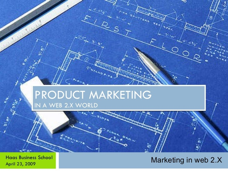 PRODUCT MARKETING IN A WEB 2.X WORLD Haas Business School April 23, 2009 Marketing in web 2.X