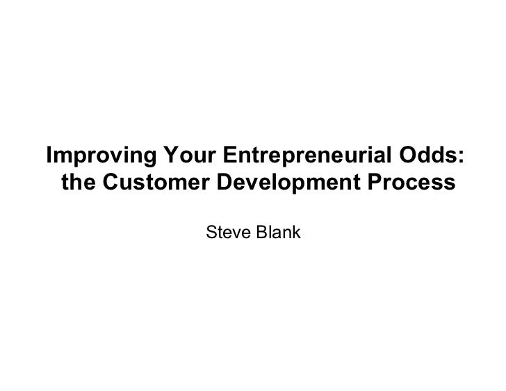 Improving Your Entrepreneurial Odds:  the Customer Development Process               Steve Blank