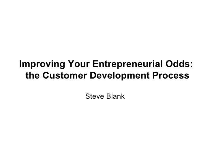 Improving Your Entrepreneurial Odds:  the Customer Development Process               Steve Blank
