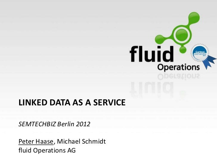 LINKED DATA AS A SERVICESEMTECHBIZ Berlin 2012Peter Haase, Michael Schmidtfluid Operations AG