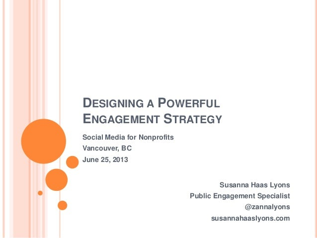 DESIGNING A POWERFULENGAGEMENT STRATEGYSusanna Haas LyonsPublic Engagement Specialist@zannalyonssusannahaaslyons.comSocial...