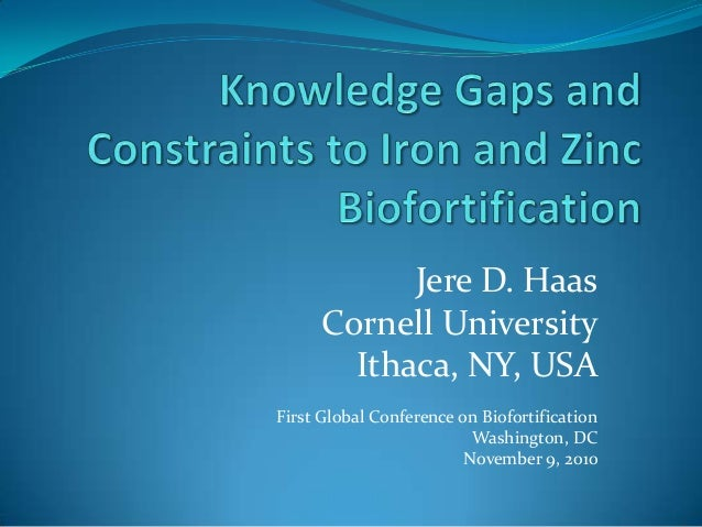 Jere D. Haas Cornell University Ithaca, NY, USA First Global Conference on Biofortification Washington, DC November 9, 2010