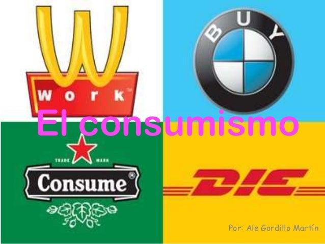El consumismo         Por: Ale Gordillo Martín