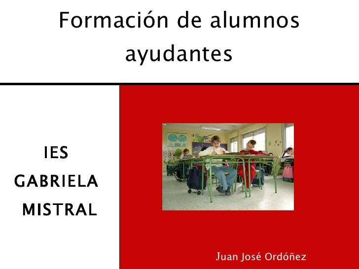 Formación de alumnos  ayudantes <ul><li>IES  </li></ul><ul><li>GABRIELA  </li></ul><ul><li>MISTRAL </li></ul>J uan José Or...