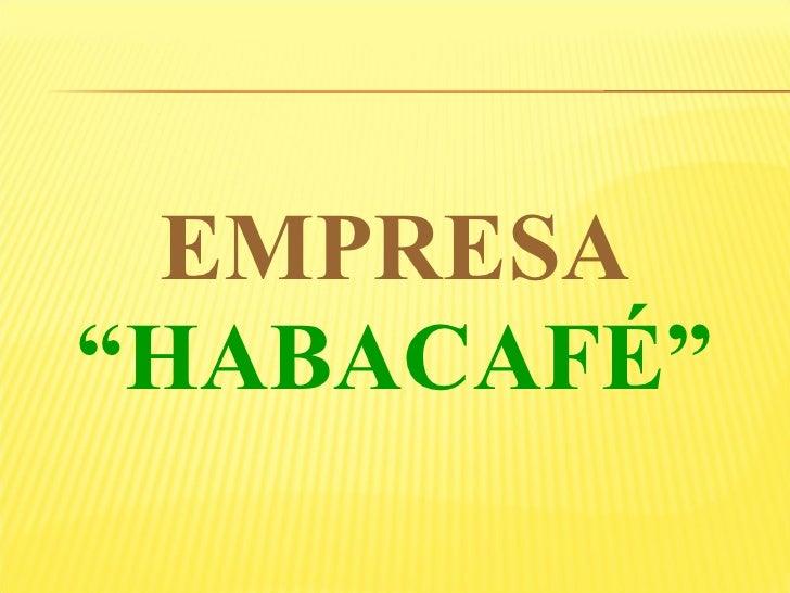 """<ul><li>EMPRESA </li></ul><ul><li>"""" HABACAFÉ"""" </li></ul>"""