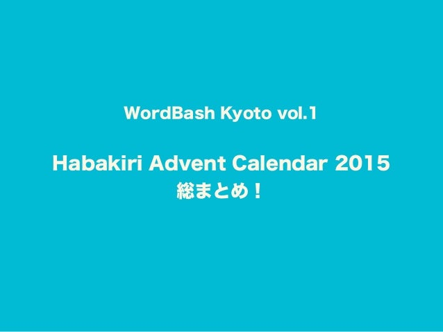 WordBash Kyoto vol.1 Habakiri Advent Calendar 2015 総まとめ!