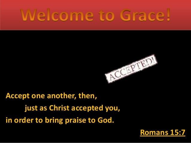 Accept one another, then, just as Christ accepted you, in order to bring praise to God. Romans 15:7