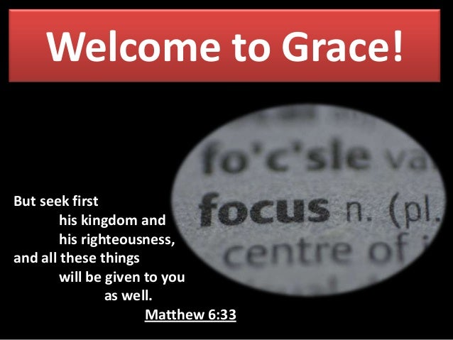 Welcome to Grace! But seek first his kingdom and his righteousness, and all these things will be given to you as well. Mat...