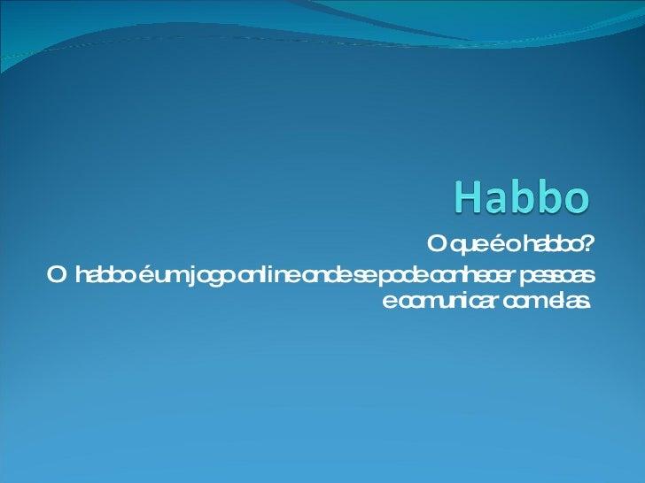 O que é o habbo? O  habbo é um jogo online onde se pode conhecer pessoas e comunicar com elas.