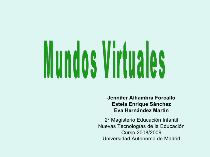 Mundos Virtuales Jennifer Alhambra Forcallo Estela Enrique Sánchez Eva Hernández Martín 2º Magisterio Educación Infantil N...