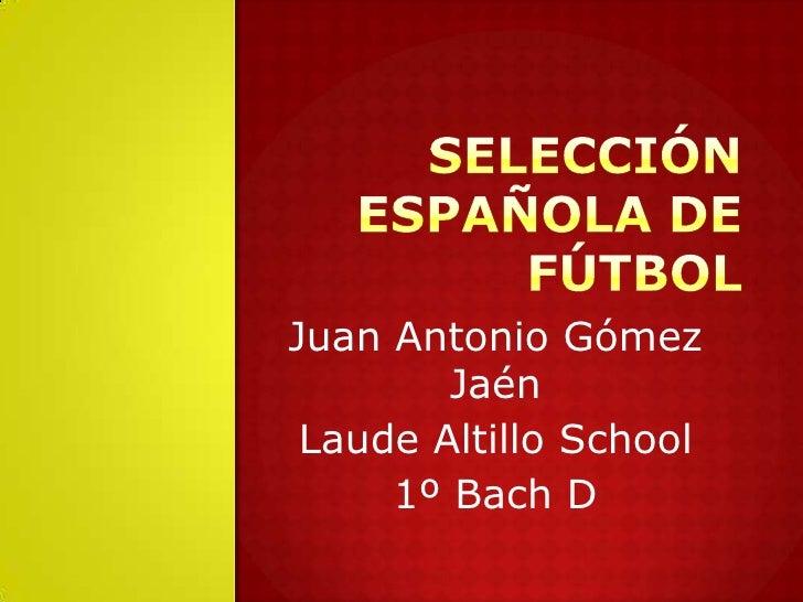 Selección española de fútbol<br />Juan Antonio Gómez Jaén<br />Laude Altillo School<br />1º Bach D<br />