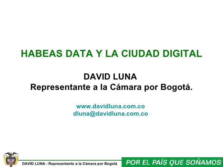 HABEAS DATA Y LA CIUDAD DIGITAL  DAVID LUNA  Representante a la Cámara por Bogotá. www.davidluna.com.co   [email_address]