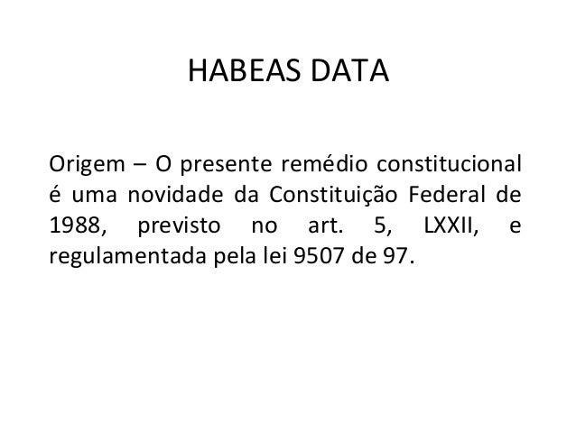 HABEAS DATA Origem – O presente remédio constitucional é uma novidade da Constituição Federal de 1988, previsto no art. 5,...