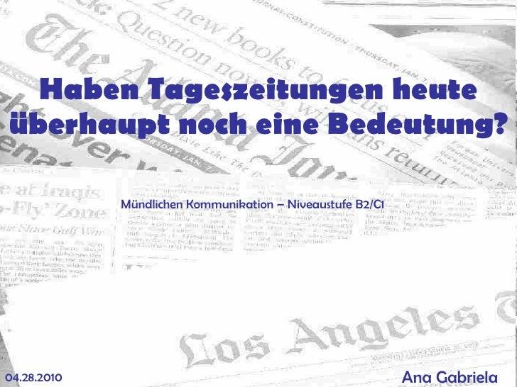 Haben Tageszeitungen heute überhaupt noch eine Bedeutung ? Ana Gabriela   04.28.2010 M ündlichen Kommunikation – Niveaustu...