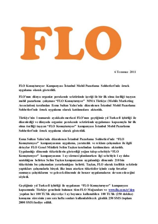 6 Temmuz 2011  FLO Konuşturuyor Kampanyası İstanbul Mobil Pazarlama Sohbetleri'nde örnek  uygulama olarak gösterildi.  FLO...
