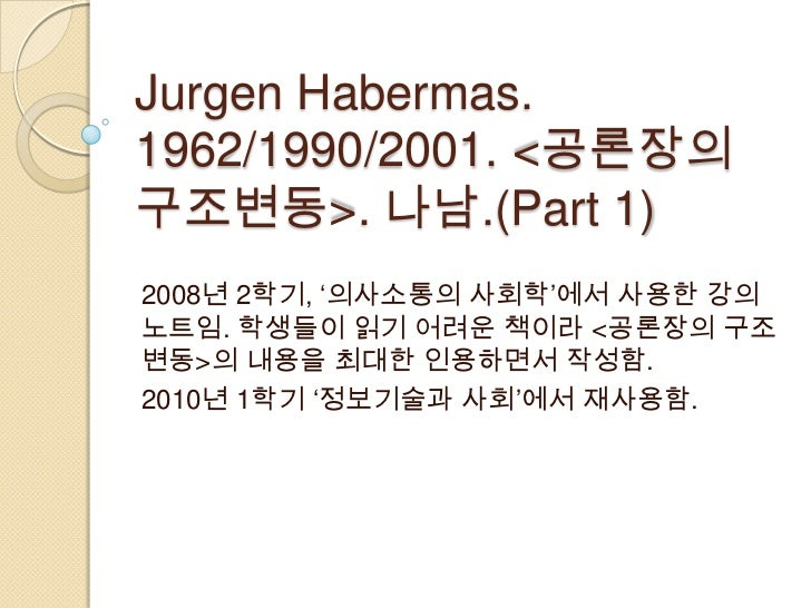 JurgenHabermas. 1962/1990/2001. <공론장의 구조변동>. 나남.(Part 1) <br />2008년 2학기, '의사소통의 사회학'에서 사용한 강의노트임. 학생들이 읽기 어려운 책이라 <공론장의 구...