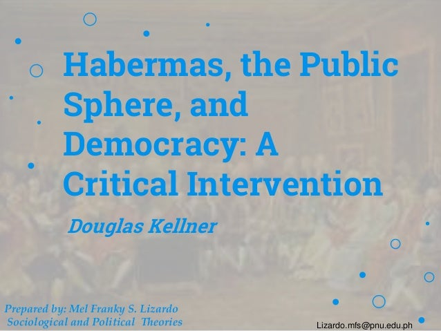 Habermas, the Public Sphere, and Democracy: A Critical Intervention Douglas Kellner Prepared by: Mel Franky S. Lizardo Soc...