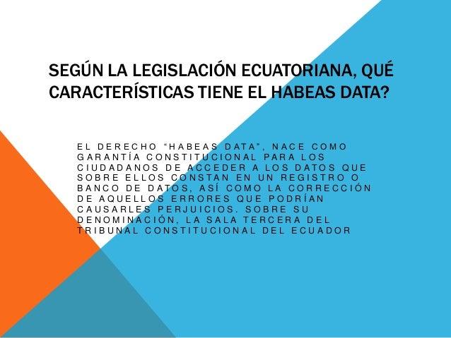 """SEGÚN LA LEGISLACIÓN ECUATORIANA, QUÉ CARACTERÍSTICAS TIENE EL HABEAS DATA? E L D E R E C H O """" H A B E A S D A T A """" , N ..."""