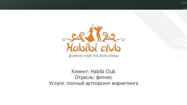 Клиент: Habibi Club Отрасль: фитнес Услуги: полный аутсорсинг маркетинга