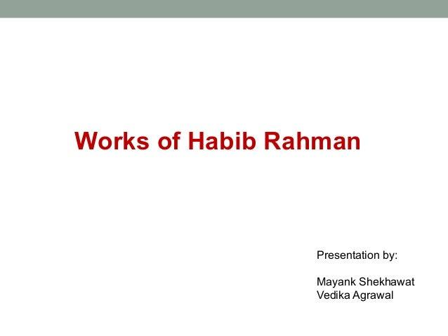 Works of Habib Rahman Presentation by: Mayank Shekhawat Vedika Agrawal