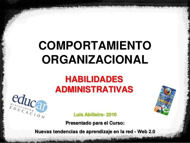 COMPORTAMIENTO ORGANIZACIONAL HABILIDADES ADMINISTRATIVAS Luis Abilleira- 2010 Presentado para el Curso: Nuevas tendencias...